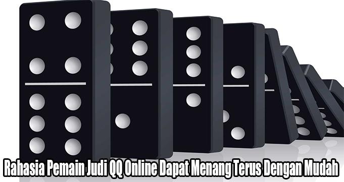 Rahasia Pemain Judi QQ Online Dapat Menang Terus Dengan Mudah